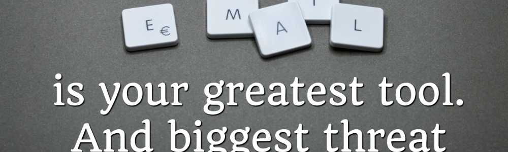 Your email is your greatest tool. And biggest threat